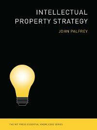The MIT Press Essential Knowledge series: Intellectual Property Strategy, John Palfrey