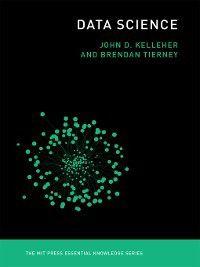 The MIT Press Essential Knowledge series: Data Science, Brendan Tierney, John D. Kelleher