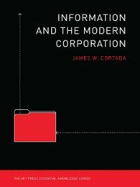 The MIT Press Essential Knowledge series: Information and the Modern Corporation, James W Cortada