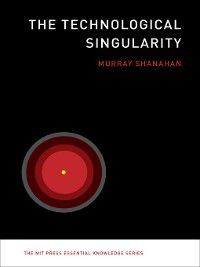 The MIT Press Essential Knowledge series: The Technological Singularity, Murray Shanahan