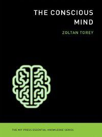 The MIT Press Essential Knowledge series: The Conscious Mind, Zoltan Torey