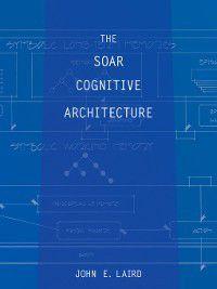 The MIT Press: The Soar Cognitive Architecture, John E. Laird