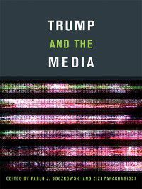 The MIT Press: Trump and the Media, Pablo J. Boczkowski, Zizi Papacharissi