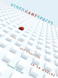 The MIT Press: Video Game Spaces, Michael Nitsche