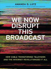 The MIT Press: We Now Disrupt This Broadcast, Amanda D. Lotz