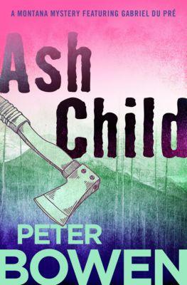 The Montana Mysteries Featuring Gabriel Du Pré: Ash Child, Peter Bowen