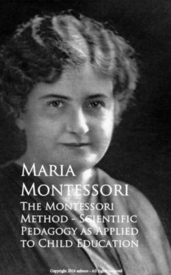 The Montessori Method - Scientific Pedagogy as Applied to Child Education, Maria Montessori