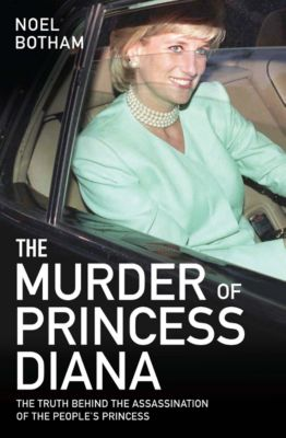 The Murder of Princess Diana - The Truth Behind the Assasination of the People's Princess, Noel Botham