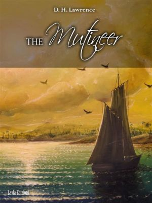 The Mutineer. A Romance of Pitcairn Island, D. H. Lawrence, Louis Becke And Walter Jeffery