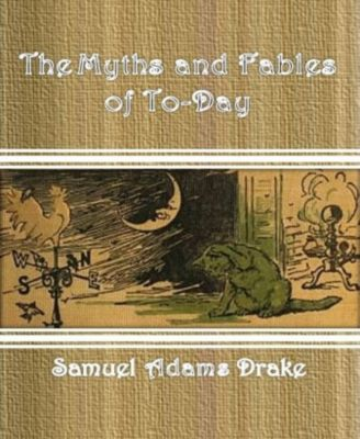 The Myths and Fables of To-Day, Samuel Adams Drake
