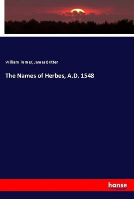 The Names of Herbes, A.D. 1548, William Turner, James Britten
