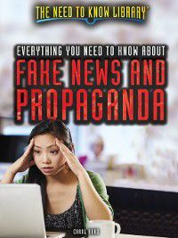 The Need to Know Library: Everything You Need to Know About Fake News and Propaganda, Carol Hand