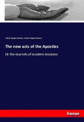 The new acts of the Apostles, Arthur Tappan Pierson, Arthur T. (Arthur Tappan) Pierson