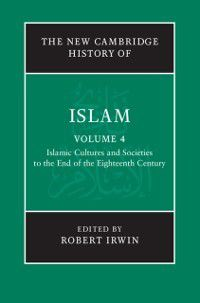 The New Cambridge History of Islam: New Cambridge History of Islam: Volume 4, Islamic Cultures and Societies to the End of the Eighteenth Century