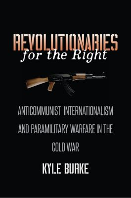The New Cold War History: Revolutionaries for the Right, Kyle Burke