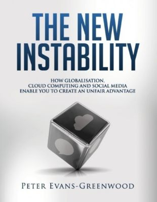 The New Instability: How Globalisation, Cloud Computing and Social Media Enable You to Create an Unfair Advantage, Peter Evans-Greenwood