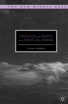 The New Middle Ages: Chaucer and the Death of the Political Animal, Jameson S. Workman