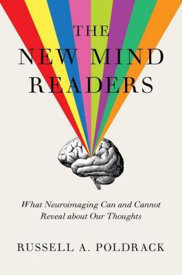 The New Mind Readers - What Neuroimaging Can and Cannot Reveal about Our Thoughts, Russell A. Poldrack