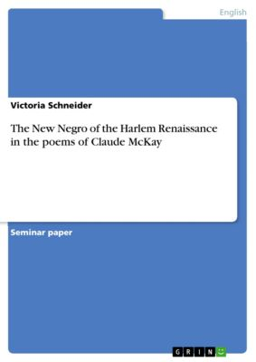 The New Negro of the Harlem Renaissance in the poems of Claude McKay, Victoria Schneider