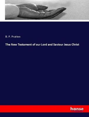 The New Testament of our Lord and Saviour Jesus Christ, B. P. Pratten