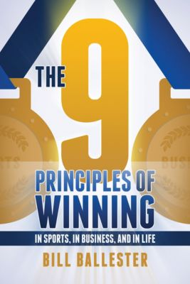 The Nine Principles of Winning: In Sports, In Business, and In Life, Bill Ballester
