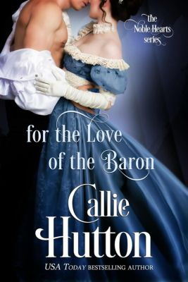 The Noble Hearts Series: For the Love of the Baron (The Noble Hearts Series, #3), Callie Hutton