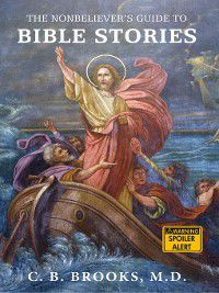 The Nonbeliever's Guide to Bible Stories, C. B. Brooks