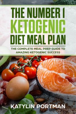 The Number 1 Ketogenic Diet Meal Plan : The Complete Meal Prep Guide To Amazing Ketogenic Success, Katylin Portman