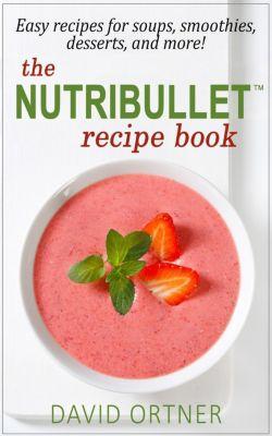 The Nutribullet® Recipe Book, David Ortner