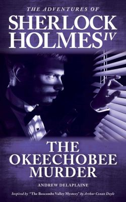 "The Okeechobee Murder - Inspired by ""The Boscombe Valley Mystery"" by Arthur Conan Doyle, Andrew Delaplaine"