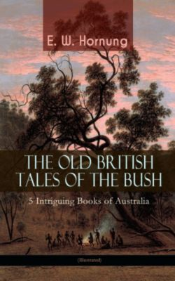THE OLD BRITISH TALES OF THE BUSH – 5 Intriguing Books of Australia (Illustrated), E. W. Hornung