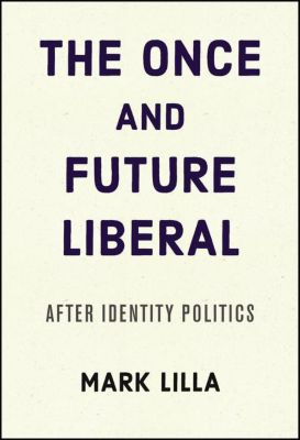 The Once and Future Liberal, Mark Lilla