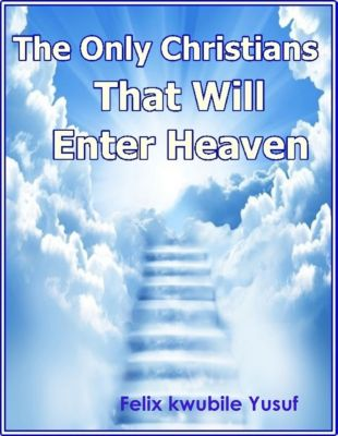 The Only Christians That Will Enter Heaven, Felix Kwubile Yusuf