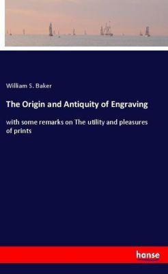 The Origin and Antiquity of Engraving, William S. Baker