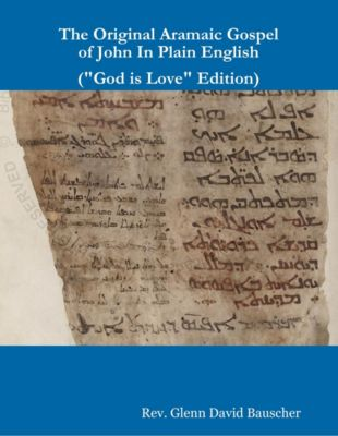 The Original Aramaic Gospel of John In Plain English (God Is Love Edition), Rev. Glenn David Bauscher