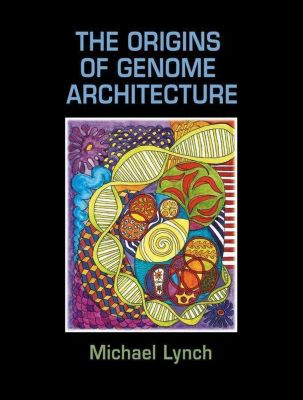 The Origins of Genome Architecture, Michael Lynch, Bruce Walsh