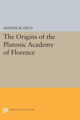 The Origins of the Platonic Academy of Florence, Arthur M. Field