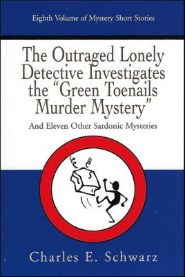 """The Outraged Lonely Detective Investigates the """"Green Toenails Murder Mystery"""": and eleven other sardonic mysteries, Charles Schwarz"""