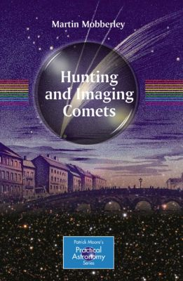 The Patrick Moore Practical Astronomy Series: Hunting and Imaging Comets, Martin Mobberley