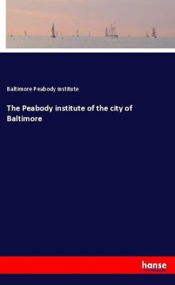 The Peabody institute of the city of Baltimore, Baltimore Peabody institute