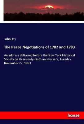 The Peace Negotiations of 1782 and 1783, John Jay