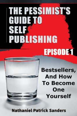 The Pessimist's Guide to Self-Publishing: The Pessimist's Guide to Self-Publishing. Episode 1: Bestsellers and How to Become One Yourself, Nathaniel Patrick Sanders