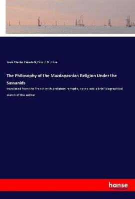 The Philosophy of the Mazdayasnian Religion Under the Sassanids, Louis Charles Casartelli, Firoz J. D. J. Asa