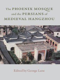 The Phoenix Mosque and the Persians of Medieval Hangzhou, Clarence Eng, Florence Hodous