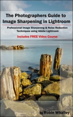 The Photographers Guide to Image Sharpening in Lightroom, Robin Whalley
