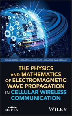 The Physics and Mathematics of Electromagnetic Wave Propagation in Cellular Wireless Communication, Tapan K. Sarkar, Magdalena Salazar Palma, Mohammad Najib Abdallah