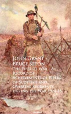 The Pipes of War - A Record of Achievements of Piduring the War 1914-18, John Grant - Bruce Seton