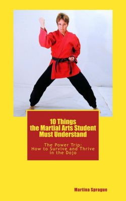 The Power Trip: How to Survive and Thrive in the Dojo: 10 Things the Martial Arts Student Must Understand (The Power Trip: How to Survive and Thrive in the Dojo, #1), Martina Sprague