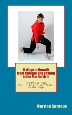 The Power Trip: How to Survive and Thrive in the Dojo: 8 Ways to Benefit from Critique and Testing in the Martial Arts (The Power Trip: How to Survive and Thrive in the Dojo, #5), Martina Sprague