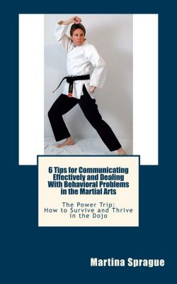 The Power Trip: How to Survive and Thrive in the Dojo: 6 Tips for Communicating Effectively and Dealing with Behavioral Problems in the Martial Arts (The Power Trip: How to Survive and Thrive in the Dojo, #6), Martina Sprague